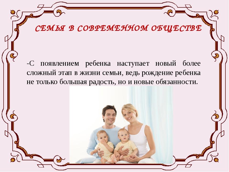 СЕМЬЯ В СОВРЕМЕННОМ ОБЩЕСТВЕ -С появлением ребенка наступает новый более слож...