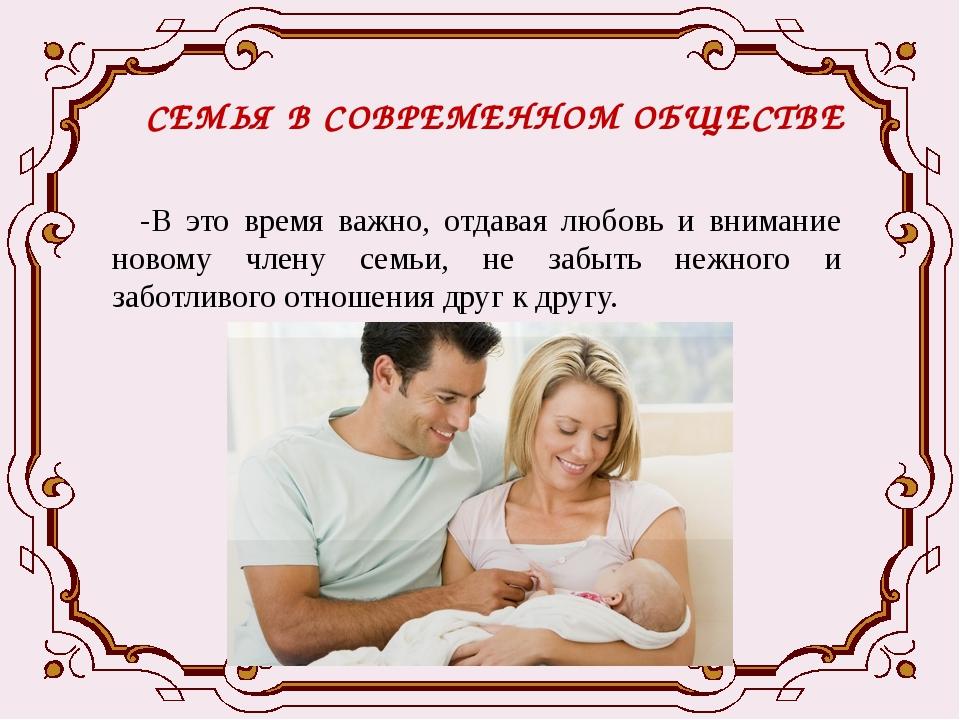 СЕМЬЯ В СОВРЕМЕННОМ ОБЩЕСТВЕ -В это время важно, отдавая любовь и внимание но...