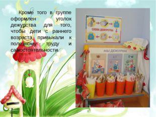 Кроме того в группе оформлен уголок дежурства для того, чтобы дети с раннего