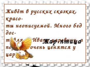 Живёт в русских сказках, красо- ты неописуемой. Много бед дос- тавляет Ивану-