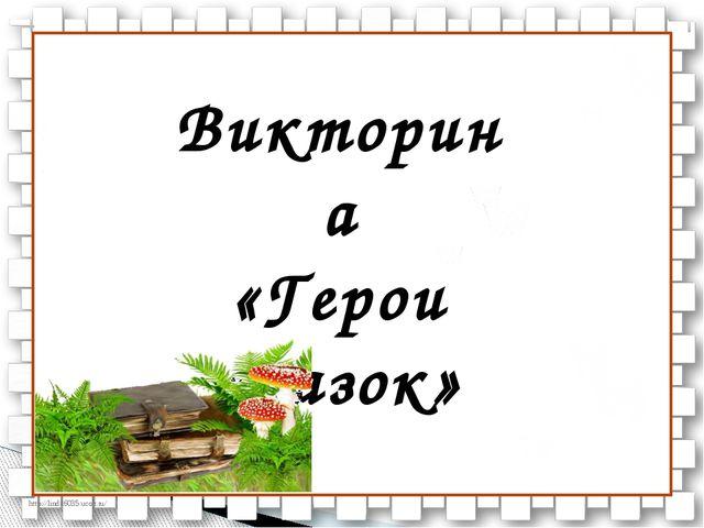 Викторина «Герои сказок» http://linda6035.ucoz.ru/