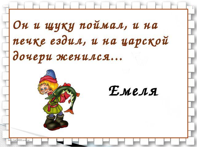 Он и щуку поймал, и на печке ездил, и на царской дочери женился… Емеля http:/...