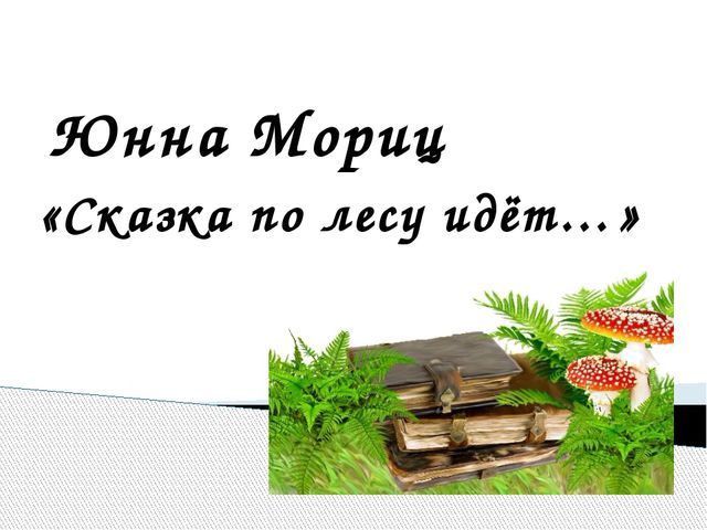 Юнна Мориц «Сказка по лесу идёт…» http://linda6035.ucoz.ru/
