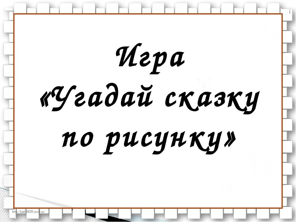 Игра «Угадай сказку по рисунку» http://linda6035.ucoz.ru/