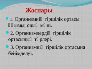 Жоспары 1. Организмнің тіршілік ортасы ұғымы, оның мәні. 2. Организмдердің т