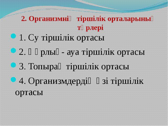2. Организмнің тіршілік орталарының түрлері 1. Су тіршілік ортасы 2. Құрлық-...