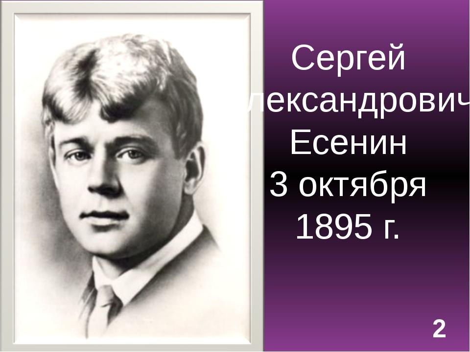 Сергей Александрович Есенин 3 октября 1895 г. 2