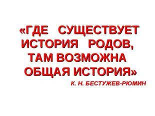 «ГДЕ СУЩЕСТВУЕТ ИСТОРИЯ РОДОВ, ТАМ ВОЗМОЖНА ОБЩАЯ ИСТОРИЯ» К. Н. БЕСТУЖЕВ-РЮ
