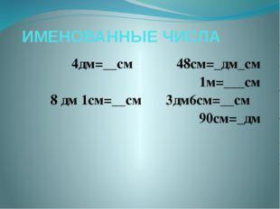 ИМЕНОВАННЫЕ ЧИСЛА 4дм=__см  48см=_дм_см 1м=___см 8 дм 1см=__см 3дм6см=__см