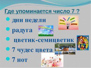 Где упоминается число 7 ? дни недели радуга цветик-семицветик 7 чудес цвета 7