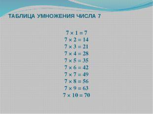 ТАБЛИЦА УМНОЖЕНИЯ ЧИСЛА 7 7 × 1 = 7 7 × 2 = 14 7 × 3 = 21 7 × 4 = 28 7 × 5 =