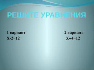 РЕШИТЕ УРАВНЕНИЯ 1 вариант 2 вариант Х-2=12 Х+4=12