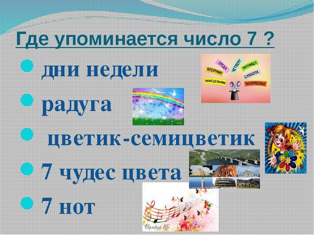 Где упоминается число 7 ? дни недели радуга цветик-семицветик 7 чудес цвета 7...