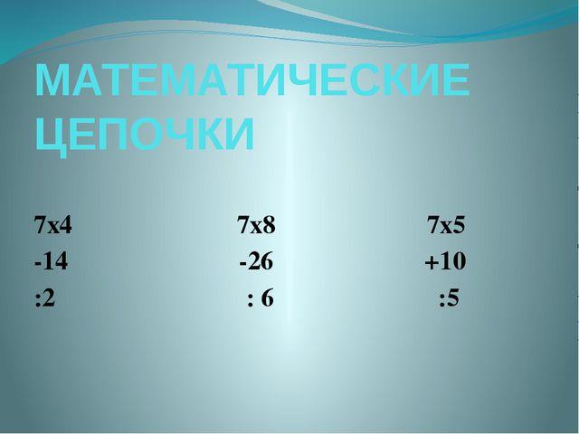 МАТЕМАТИЧЕСКИЕ ЦЕПОЧКИ 7х4 7х8 7х5 -14 -26 +10 :2 : 6 :5