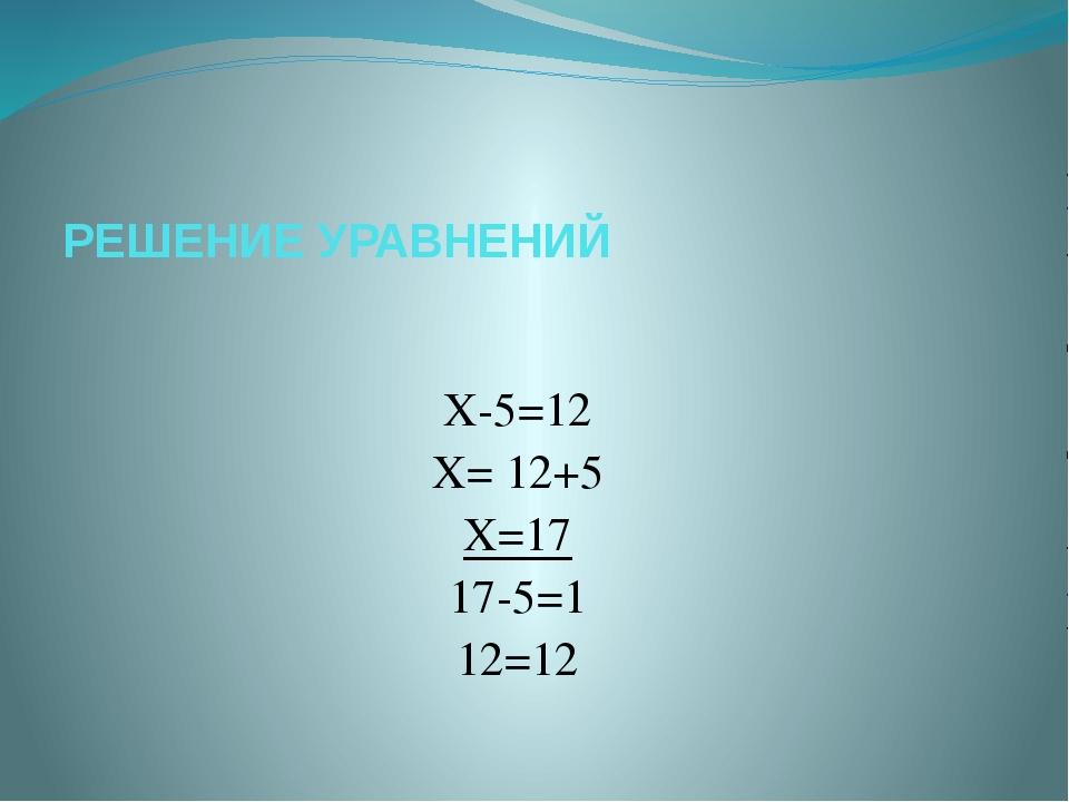 РЕШЕНИЕ УРАВНЕНИЙ Х-5=12 Х= 12+5 Х=17 17-5=1 12=12