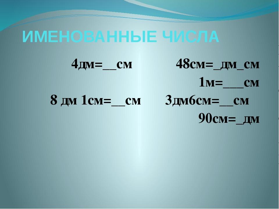 ИМЕНОВАННЫЕ ЧИСЛА 4дм=__см  48см=_дм_см 1м=___см 8 дм 1см=__см 3дм6см=__см...