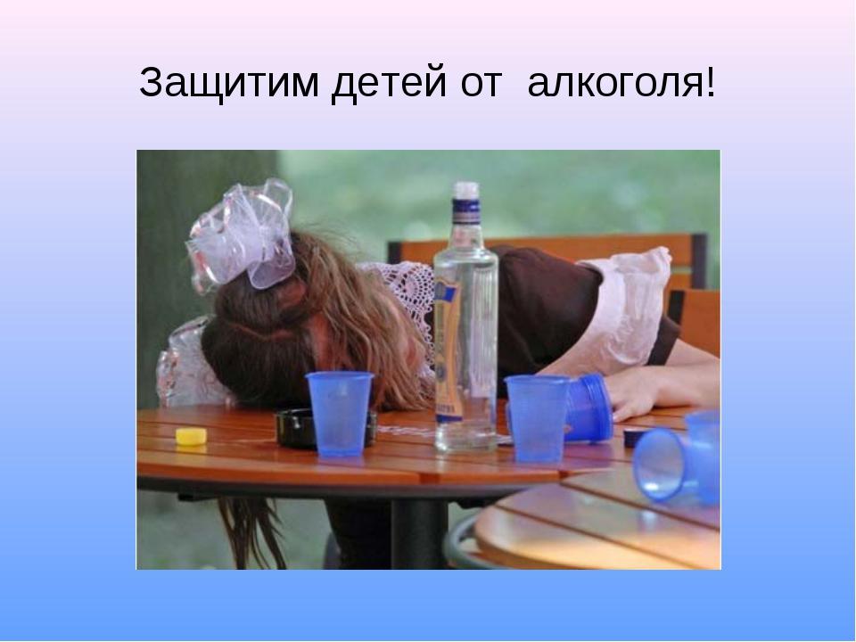 Защитим детей от алкоголя!
