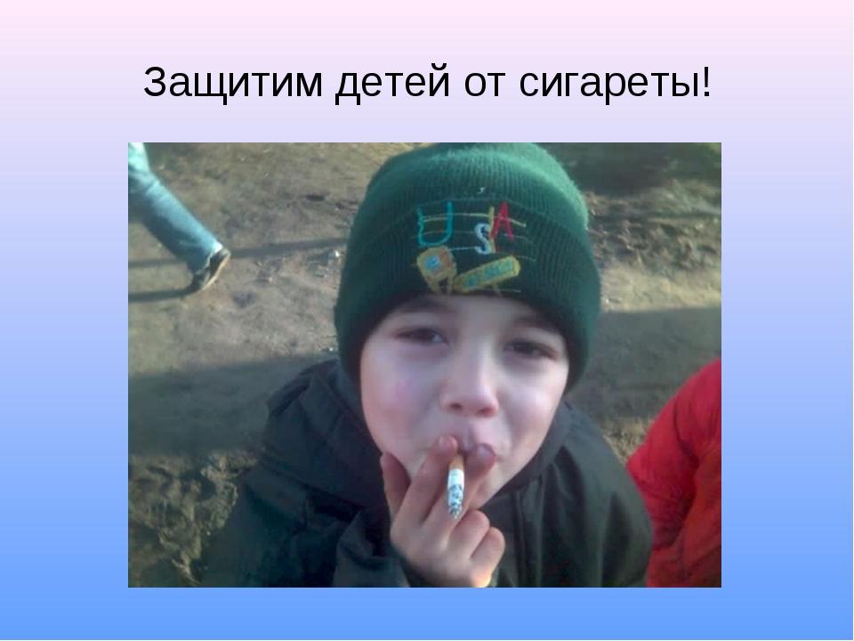 Защитим детей от сигареты!