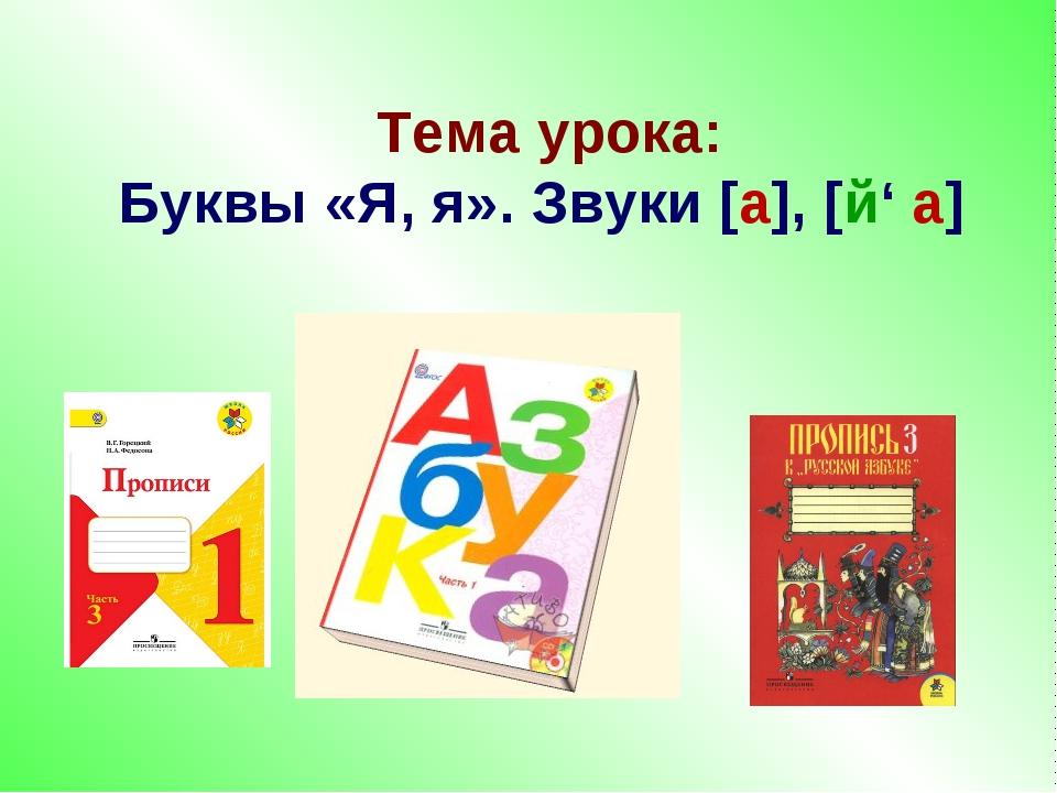Тема урока: Буквы «Я, я». Звуки [а], [й' а]