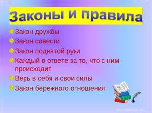Закон дружбы Закон совести Закон поднятой руки Каждый в ответе за то, что с н