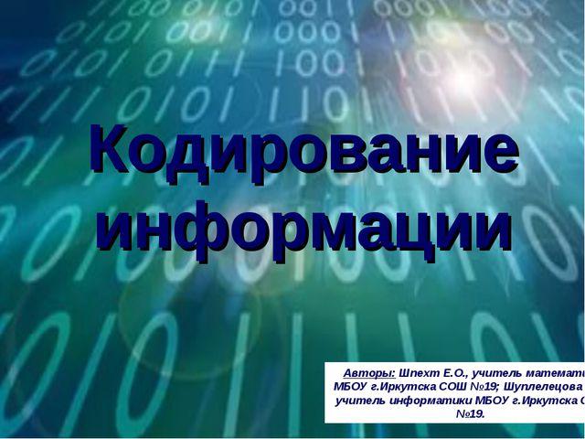 Кодирование информации Авторы: Шпехт Е.О., учитель математики МБОУ г.Иркутска...
