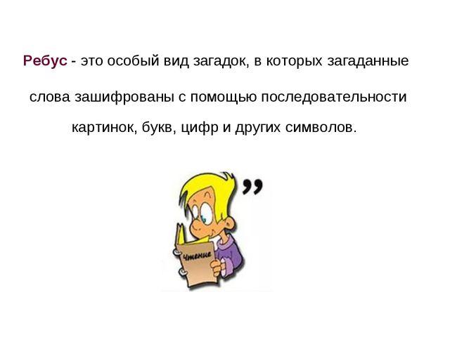 Ребус - это особый вид загадок, в которых загаданные слова зашифрованы с помо...