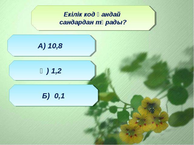 Екілік код қандай сандардан тұрады? Ә) 1,2 А) 10,8 Б) 0,1