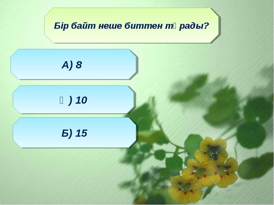 Бір байт неше биттен тұрады? Ә) 10 Б) 15 А) 8
