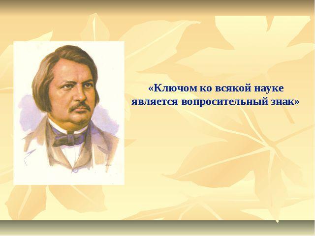 «Ключом ко всякой науке является вопросительный знак» Оноре́ де Бальза́к