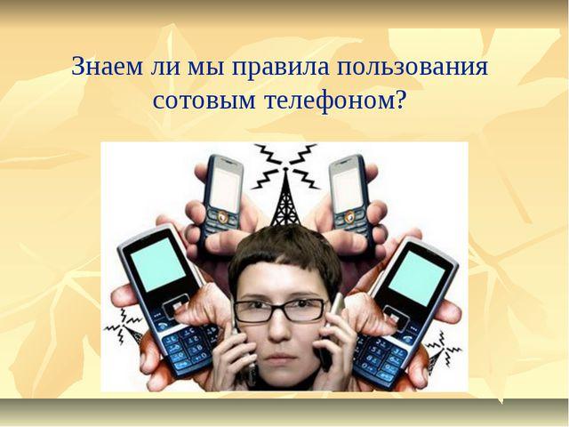 Знаем ли мы правила пользования сотовым телефоном?