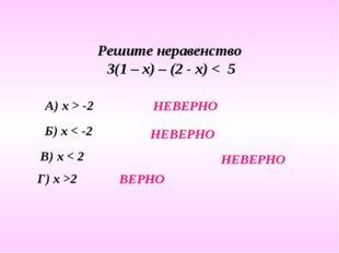 Решите неравенство 3(1 – х) – (2 - х) < 5 А) х > -2 Б) х < -2 В) х < 2 Г) х >