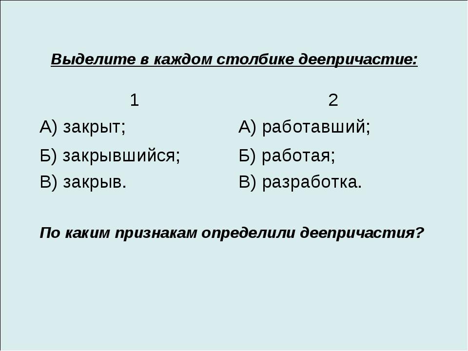 Выделите в каждом столбике деепричастие: По каким признакам определили деепри...