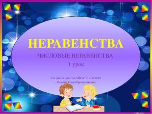 НЕРАВЕНСТВА ЧИСЛОВЫЕ НЕРАВЕНСТВА 1 урок Составила: учитель МБОУ Школа №10 Худ