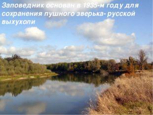 Заповедник основан в 1935-м году для сохранения пушного зверька- русской вых