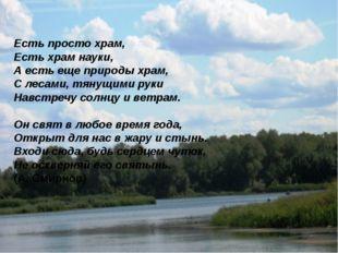 « Есть просто храм, Есть храм науки, А есть еще природы храм, С лесами, тянущ