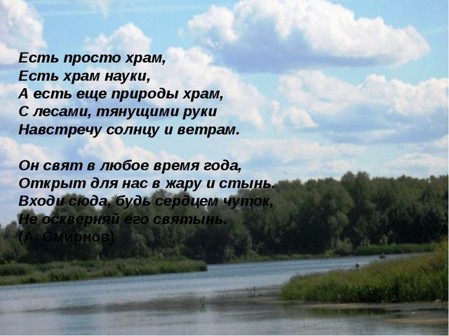 « Есть просто храм, Есть храм науки, А есть еще природы храм, С лесами, тянущ...