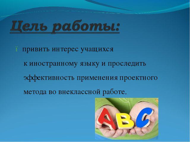● привить интерес учащихся к иностранному языку и проследить эффективность п...