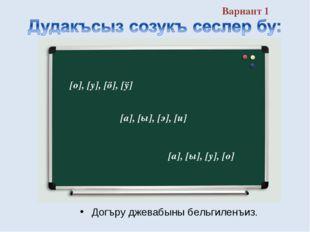 Вариант 1 Догъру джевабыны бельгиленъиз. [а], [ы], [э], [и] [о], [у], [ö], [ÿ