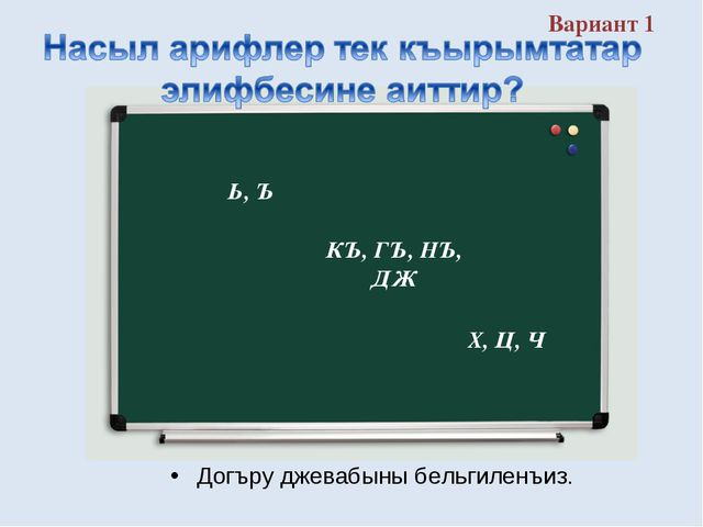 Вариант 1 Догъру джевабыны бельгиленъиз. КЪ, ГЪ, НЪ, ДЖ Ь, Ъ Х, Ц, Ч