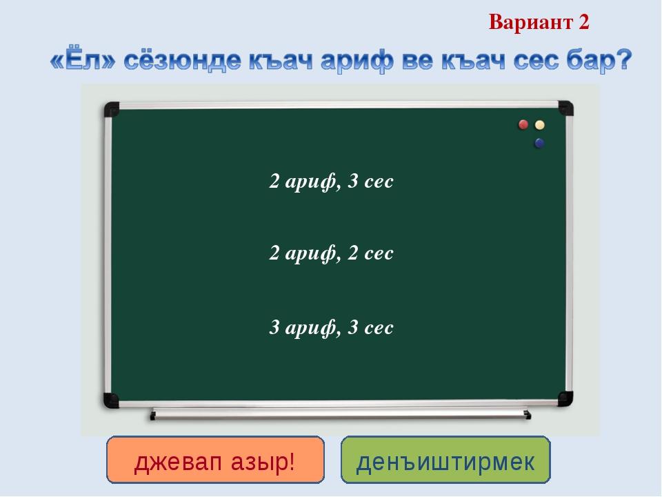 Вариант 2 2 ариф, 3 сес 3 ариф, 3 сес 2 ариф, 2 сес денъиштирмек джевап азыр!