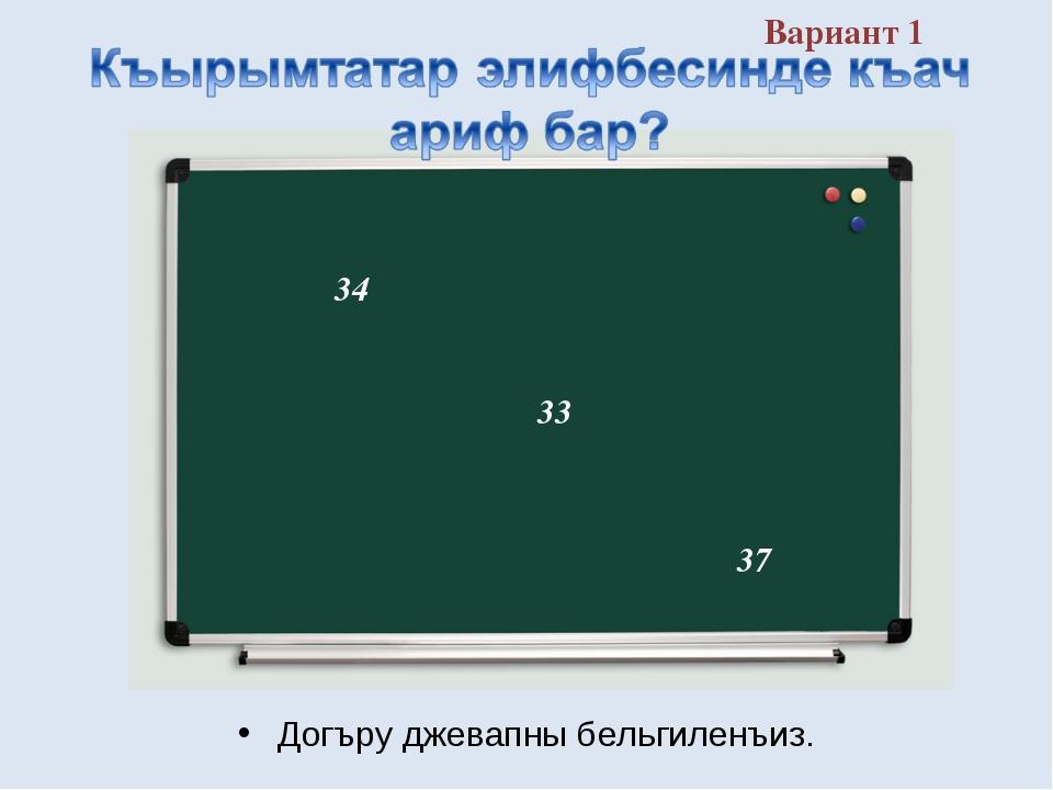 Вариант 1 Догъру джевапны бельгиленъиз. 37 34 33