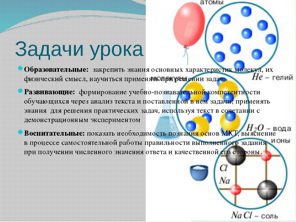 Задачи урока Образовательные: закрепить знания основных характеристик молекул...