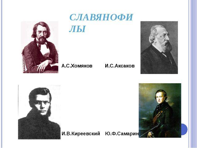 СЛАВЯНОФИЛЫ И.В.Киреевский Ю.Ф.Самарин А.С.Хомяков И.С.Аксаков