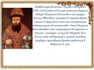 Первый царь династии, Михаил Федорович (1596-1645), родился в семье знатного