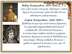 Федор Алексеевич. 1676-1682 г.в 14 лет, через шесть лет умер. Кроткий, слаб