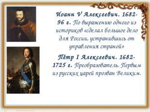 Иоанн V Алексеевич. 1682-96 г.По выражению одного из историков «сделал больш