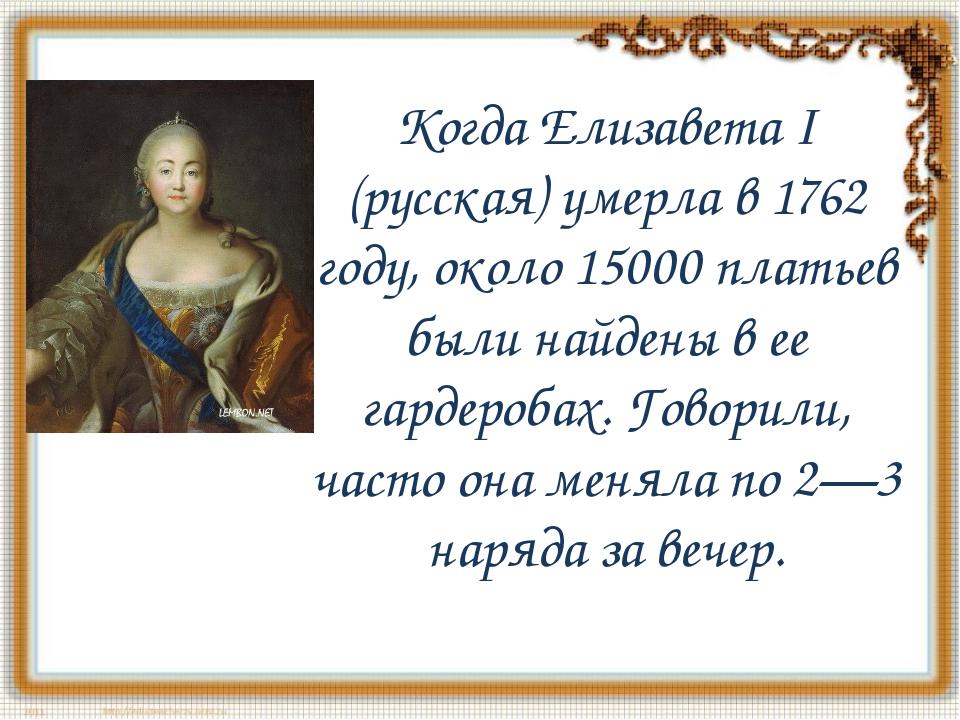 Когда Елизавета I (русская) умерла в 1762 году, около 15000 платьев были найд...