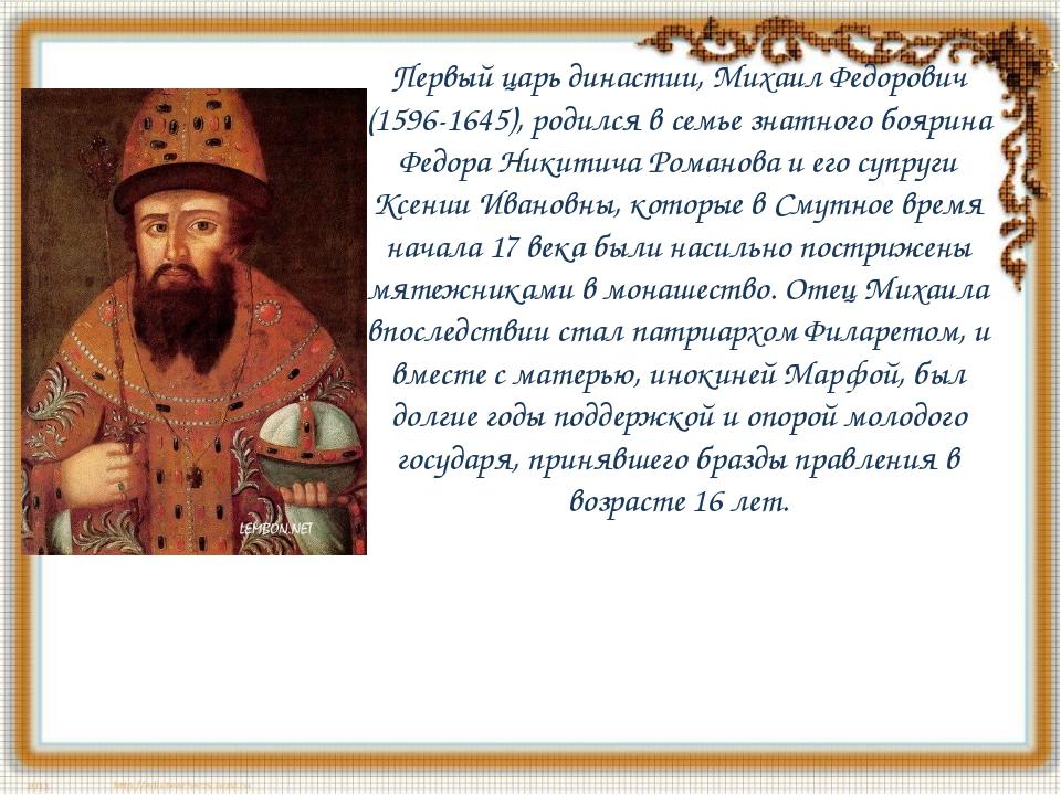 Первый царь династии, Михаил Федорович (1596-1645), родился в семье знатного...