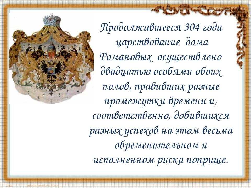 Продолжавшееся 304 года царствование дома Романовых осуществлено двадцатью...