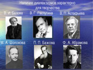 Наличие диалектизмов характерно для творчества В.И.Белова М. А. Шолохова В.